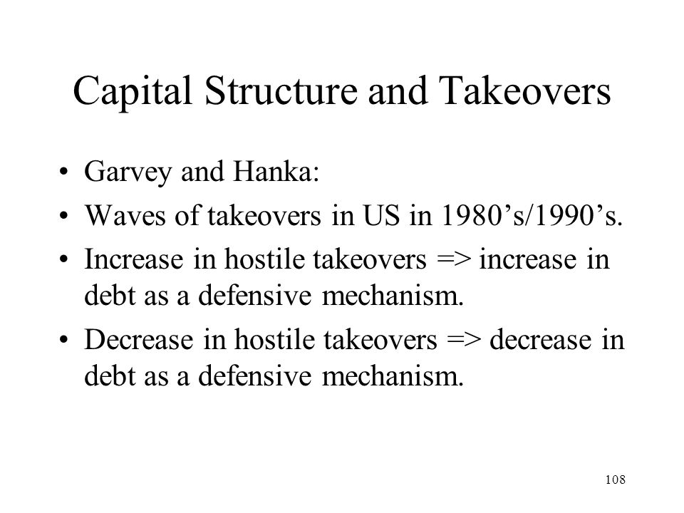 108 Capital Structure and Takeovers Garvey and Hanka: Waves of takeovers in US in 1980s/1990s. Increase in hostile takeovers => increase in debt as a