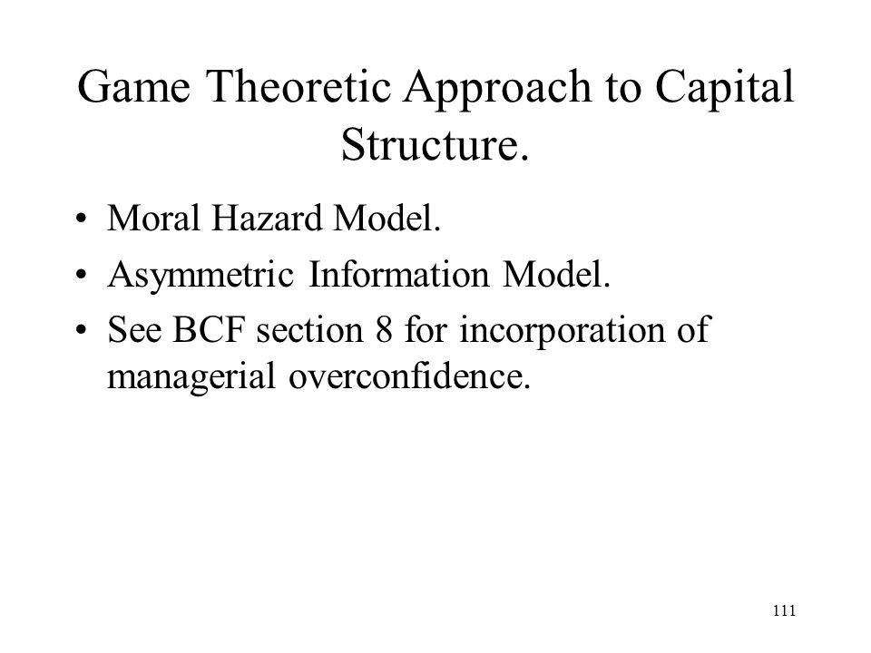 111 Game Theoretic Approach to Capital Structure. Moral Hazard Model. Asymmetric Information Model. See BCF section 8 for incorporation of managerial