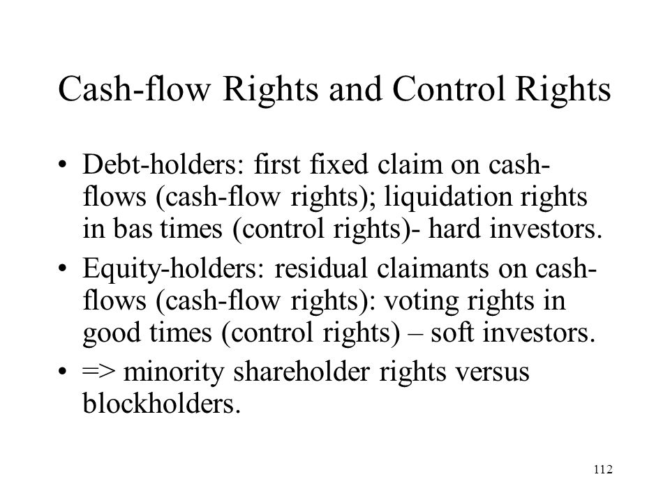 112 Cash-flow Rights and Control Rights Debt-holders: first fixed claim on cash- flows (cash-flow rights); liquidation rights in bas times (control ri