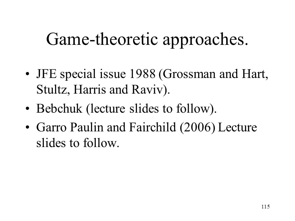 115 Game-theoretic approaches. JFE special issue 1988 (Grossman and Hart, Stultz, Harris and Raviv). Bebchuk (lecture slides to follow). Garro Paulin