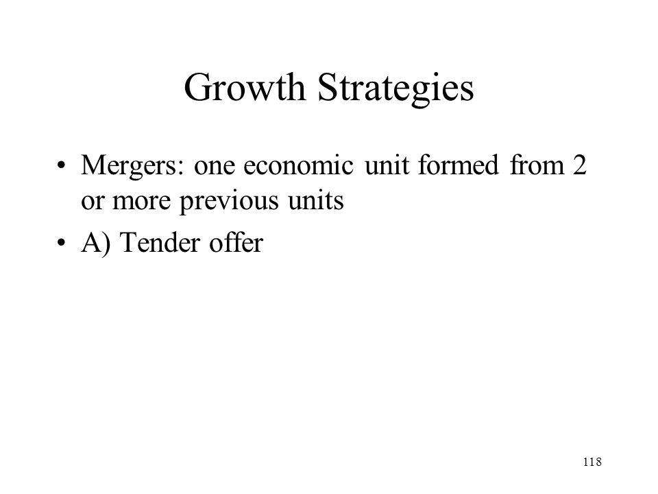 118 Growth Strategies Mergers: one economic unit formed from 2 or more previous units A) Tender offer