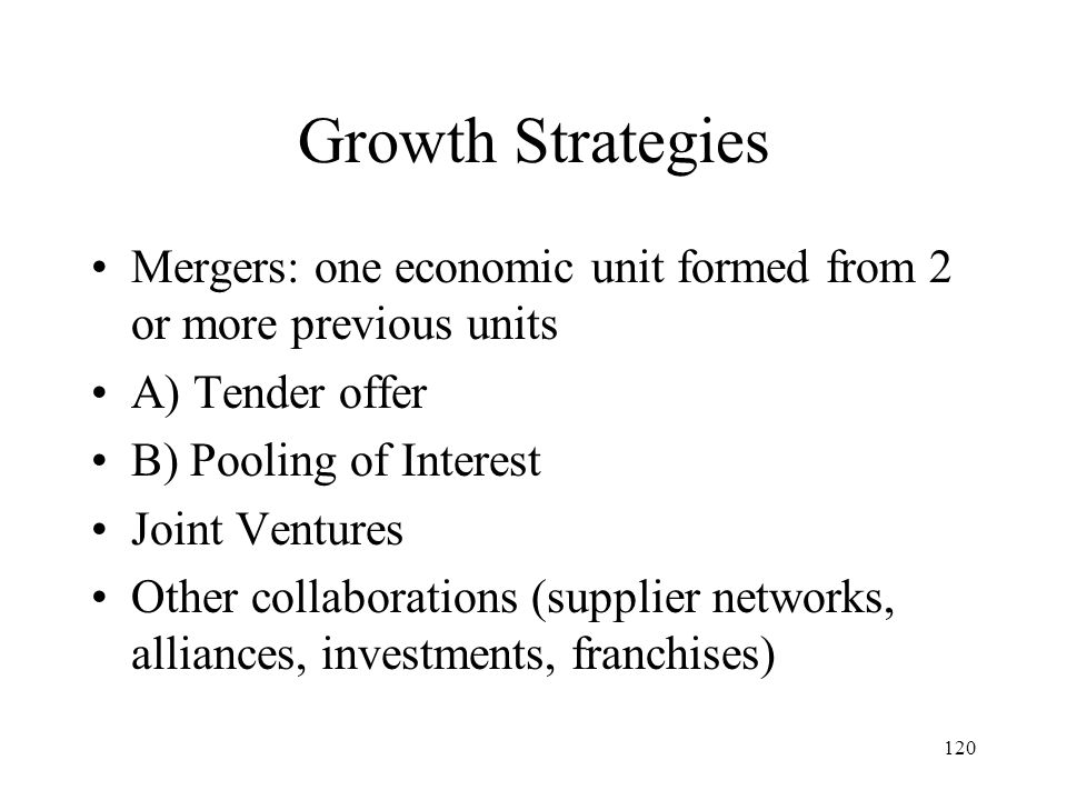 120 Growth Strategies Mergers: one economic unit formed from 2 or more previous units A) Tender offer B) Pooling of Interest Joint Ventures Other coll