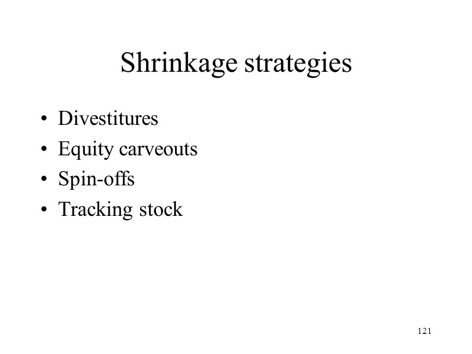 121 Shrinkage strategies Divestitures Equity carveouts Spin-offs Tracking stock