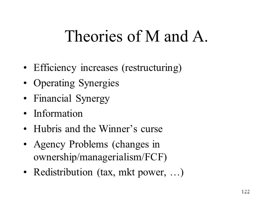 122 Theories of M and A. Efficiency increases (restructuring) Operating Synergies Financial Synergy Information Hubris and the Winners curse Agency Pr