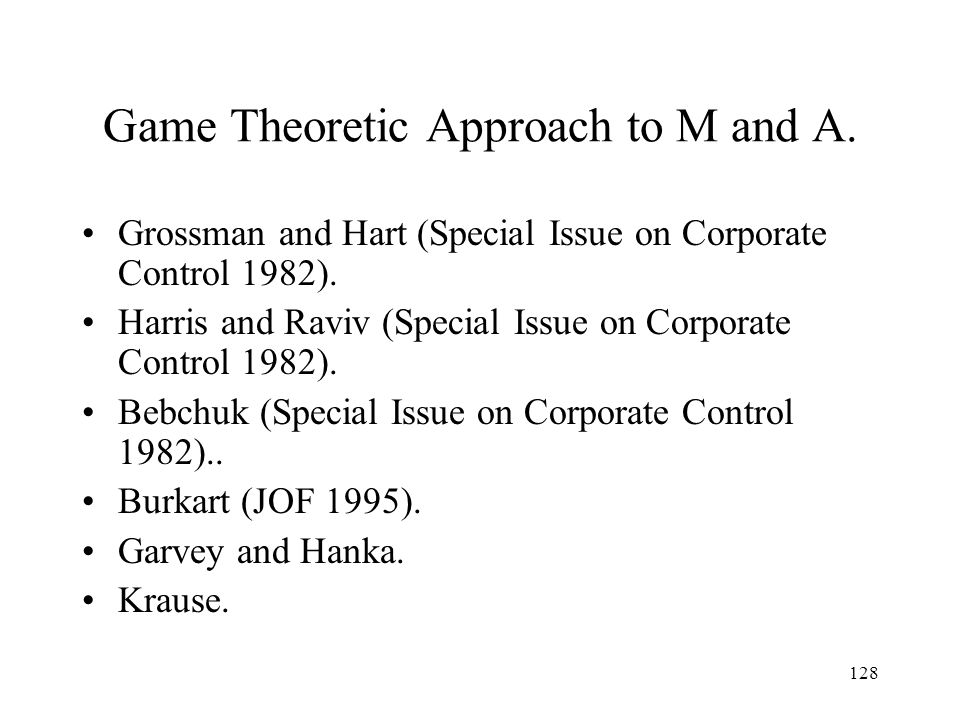 128 Game Theoretic Approach to M and A. Grossman and Hart (Special Issue on Corporate Control 1982). Harris and Raviv (Special Issue on Corporate Cont