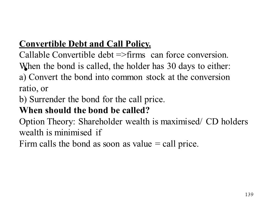 139 Convertible Debt and Call Policy. Callable Convertible debt =>firms can force conversion. When the bond is called, the holder has 30 days to eithe