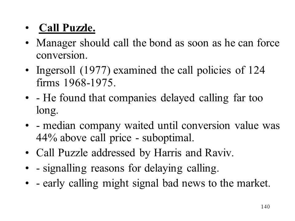 140 Call Puzzle. Manager should call the bond as soon as he can force conversion. Ingersoll (1977) examined the call policies of 124 firms 1968-1975.