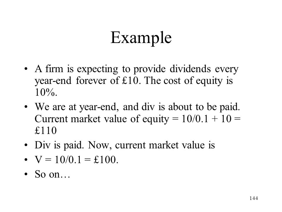 144 Example A firm is expecting to provide dividends every year-end forever of £10. The cost of equity is 10%. We are at year-end, and div is about to