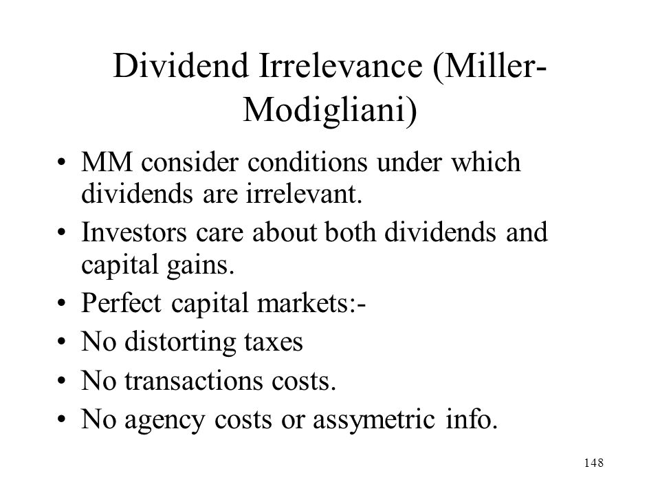 148 Dividend Irrelevance (Miller- Modigliani) MM consider conditions under which dividends are irrelevant. Investors care about both dividends and cap