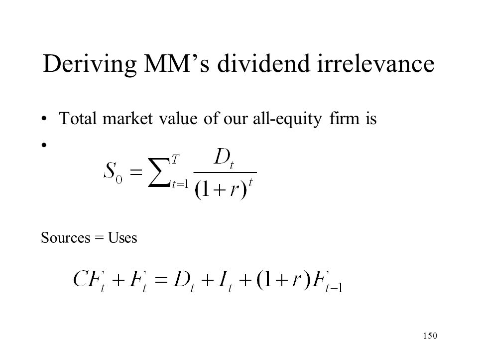 150 Deriving MMs dividend irrelevance Total market value of our all-equity firm is Sources = Uses