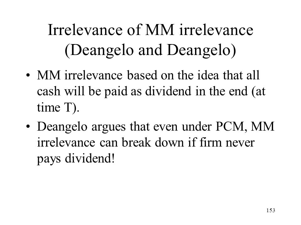 153 Irrelevance of MM irrelevance (Deangelo and Deangelo) MM irrelevance based on the idea that all cash will be paid as dividend in the end (at time