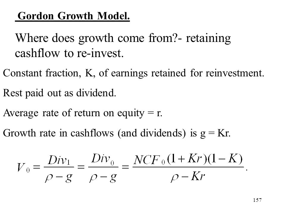 157 Gordon Growth Model. Where does growth come from?- retaining cashflow to re-invest. Constant fraction, K, of earnings retained for reinvestment. R