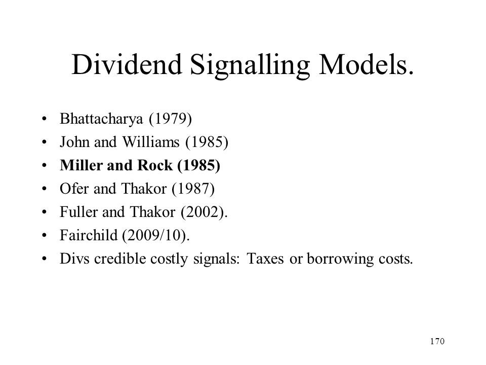 170 Dividend Signalling Models. Bhattacharya (1979) John and Williams (1985) Miller and Rock (1985) Ofer and Thakor (1987) Fuller and Thakor (2002). F