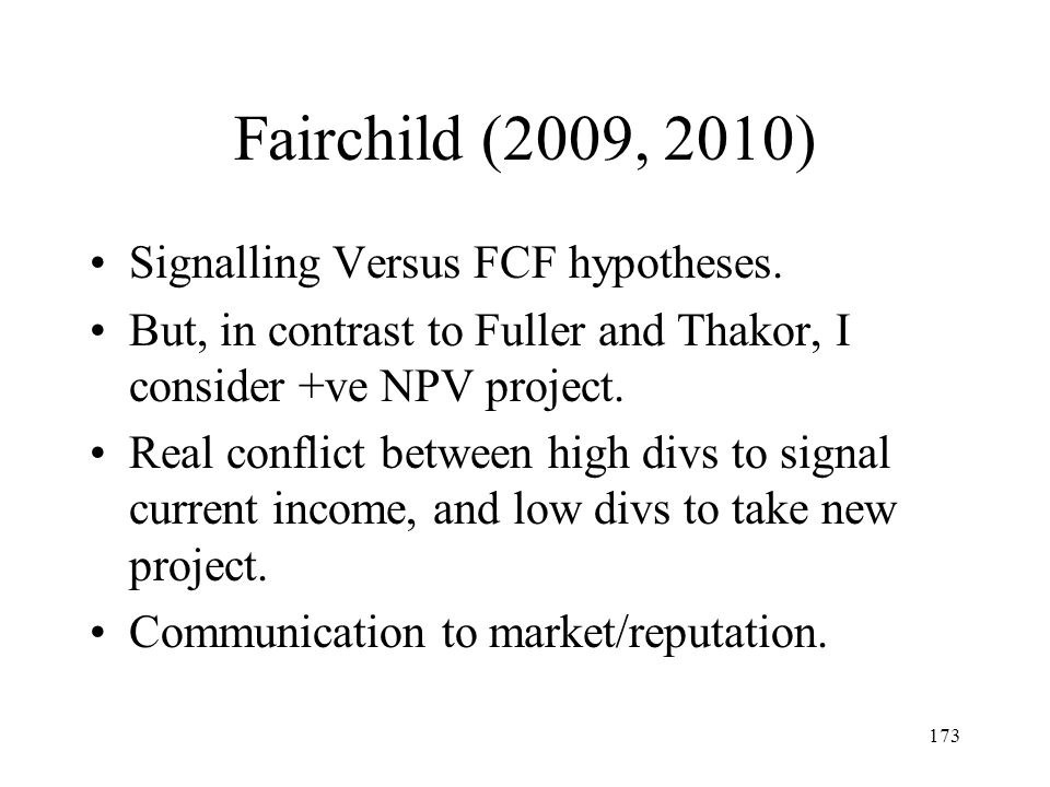 173 Fairchild (2009, 2010) Signalling Versus FCF hypotheses. But, in contrast to Fuller and Thakor, I consider +ve NPV project. Real conflict between