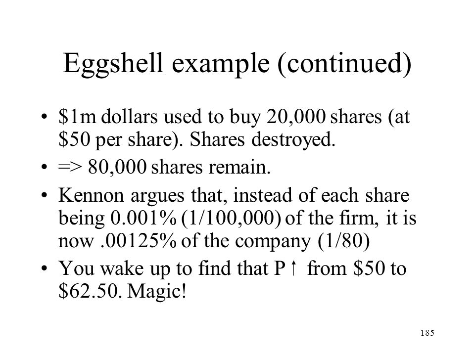 185 Eggshell example (continued) $1m dollars used to buy 20,000 shares (at $50 per share). Shares destroyed. => 80,000 shares remain. Kennon argues th
