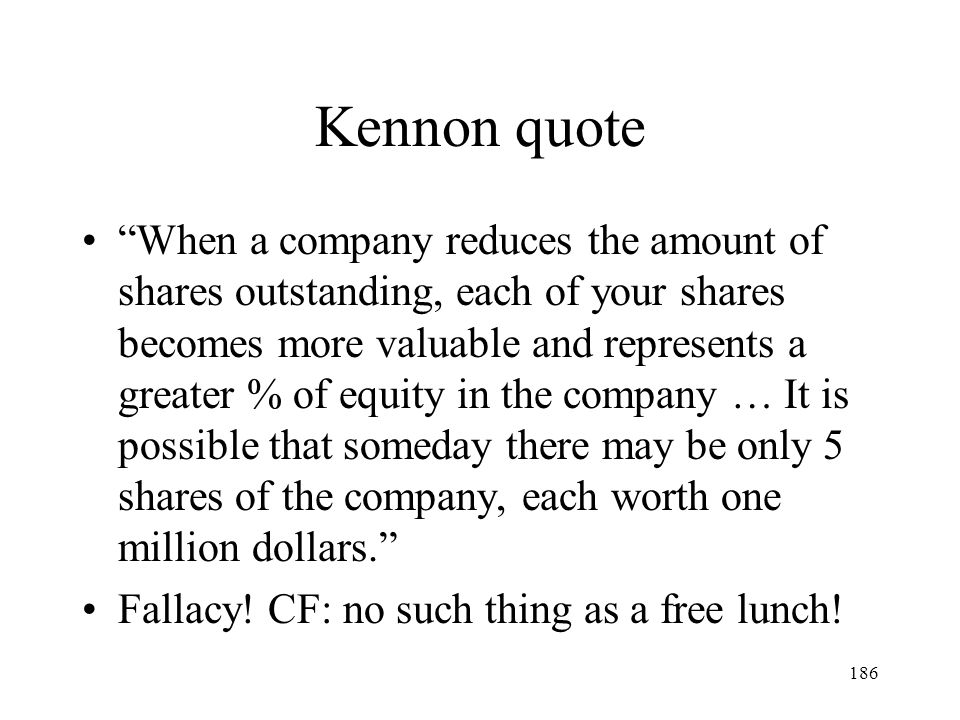 186 Kennon quote When a company reduces the amount of shares outstanding, each of your shares becomes more valuable and represents a greater % of equi