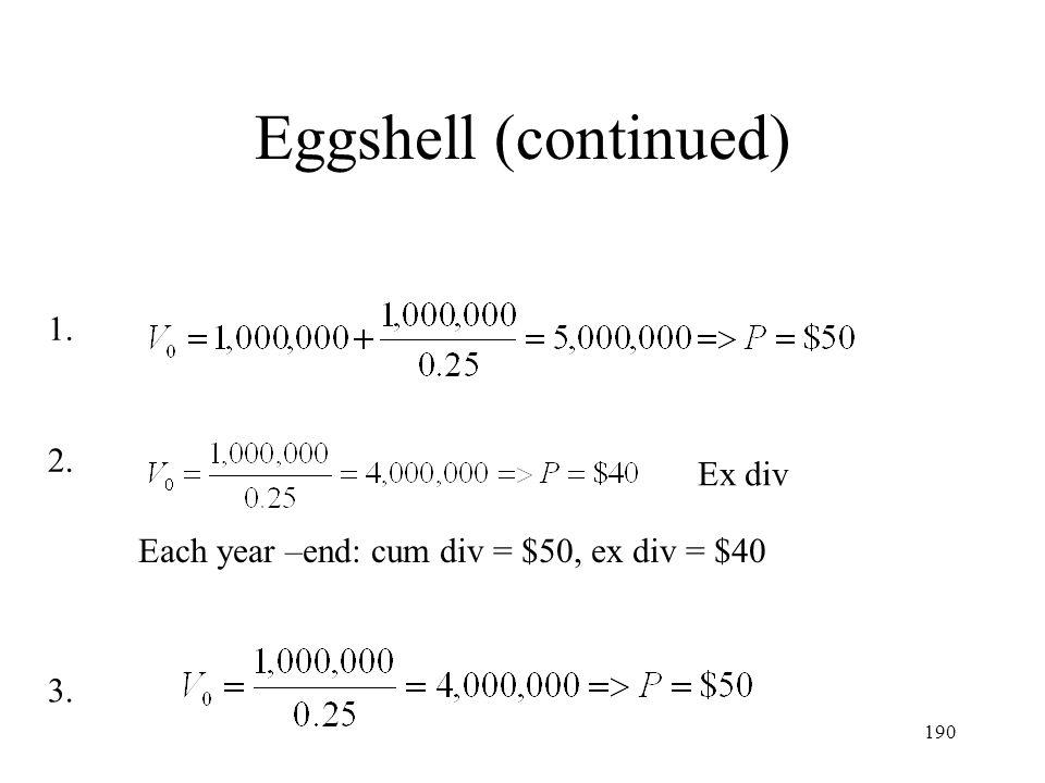190 Eggshell (continued) Ex div Each year –end: cum div = $50, ex div = $40 1. 2. 3.