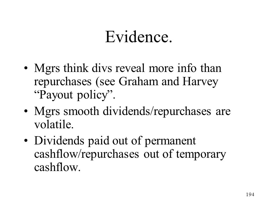 194 Evidence. Mgrs think divs reveal more info than repurchases (see Graham and Harvey Payout policy. Mgrs smooth dividends/repurchases are volatile.