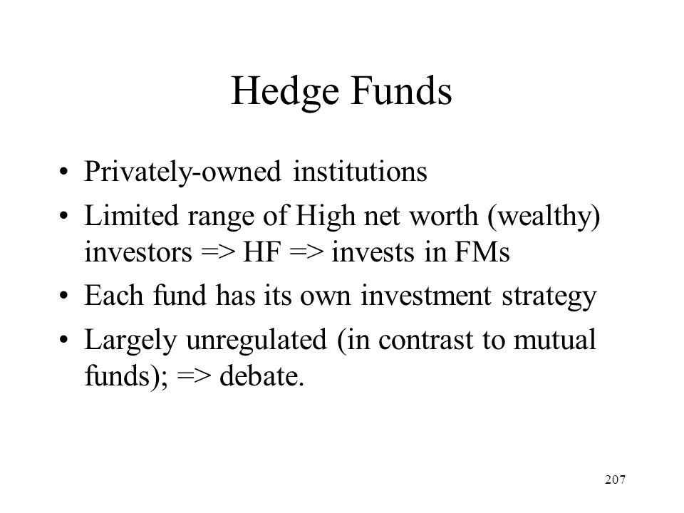 207 Hedge Funds Privately-owned institutions Limited range of High net worth (wealthy) investors => HF => invests in FMs Each fund has its own investm