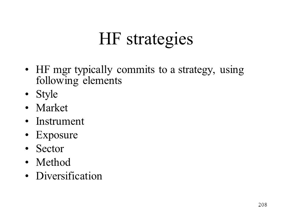 208 HF strategies HF mgr typically commits to a strategy, using following elements Style Market Instrument Exposure Sector Method Diversification