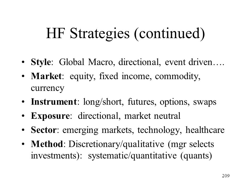 209 HF Strategies (continued) Style: Global Macro, directional, event driven…. Market: equity, fixed income, commodity, currency Instrument: long/shor