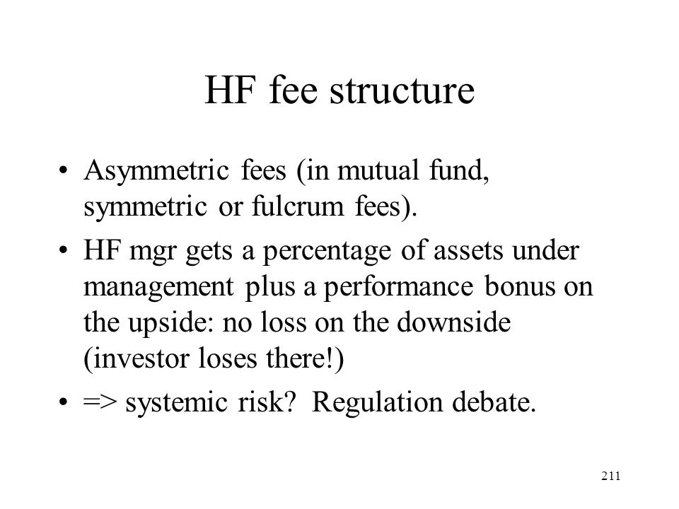 211 HF fee structure Asymmetric fees (in mutual fund, symmetric or fulcrum fees). HF mgr gets a percentage of assets under management plus a performan