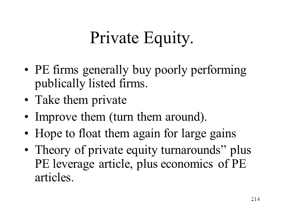 214 Private Equity. PE firms generally buy poorly performing publically listed firms. Take them private Improve them (turn them around). Hope to float
