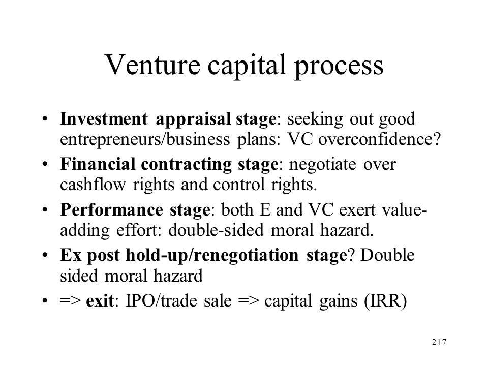 217 Venture capital process Investment appraisal stage: seeking out good entrepreneurs/business plans: VC overconfidence? Financial contracting stage: