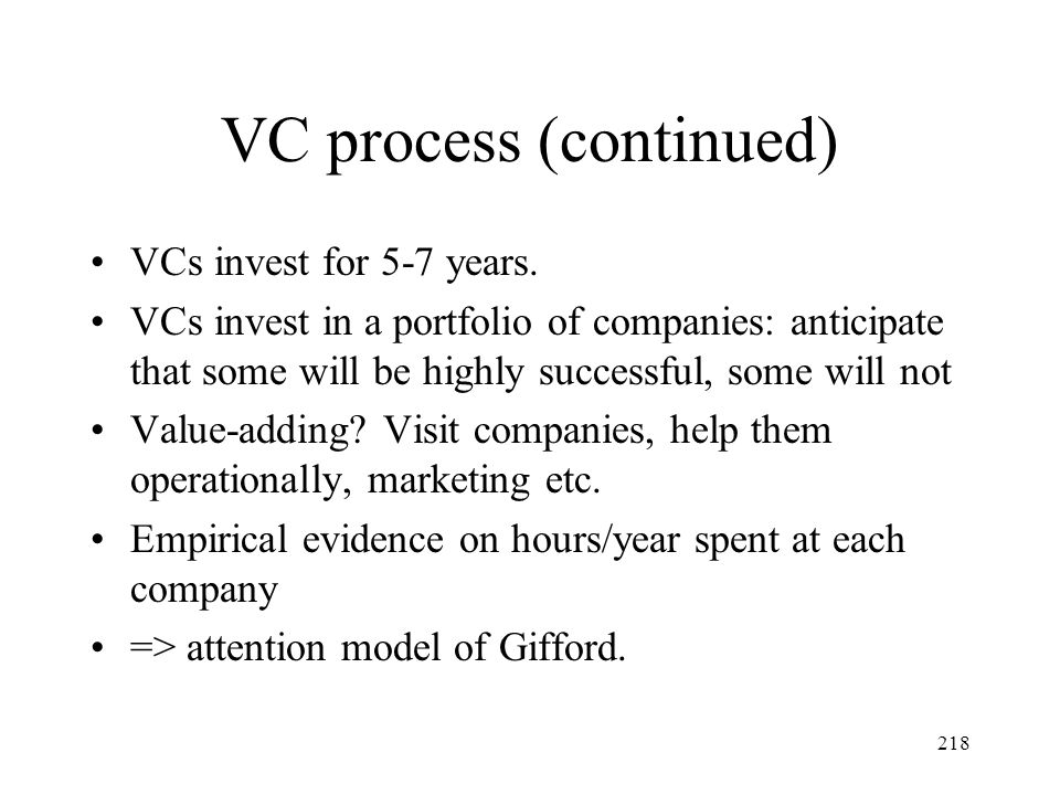 218 VC process (continued) VCs invest for 5-7 years. VCs invest in a portfolio of companies: anticipate that some will be highly successful, some will