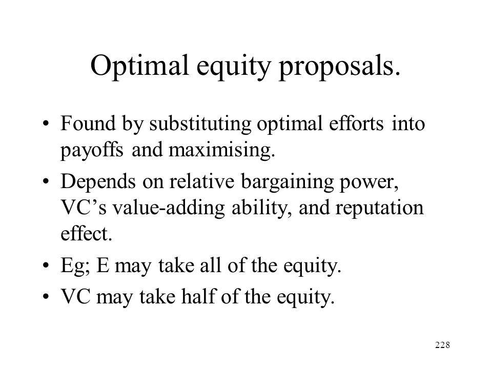 228 Optimal equity proposals. Found by substituting optimal efforts into payoffs and maximising. Depends on relative bargaining power, VCs value-addin