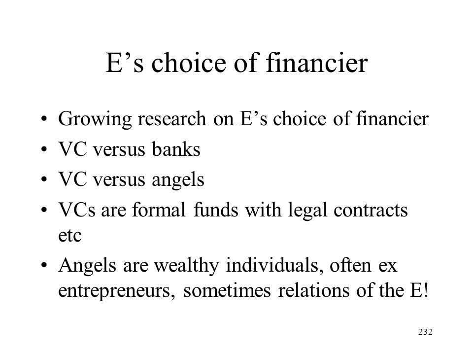 232 Es choice of financier Growing research on Es choice of financier VC versus banks VC versus angels VCs are formal funds with legal contracts etc A