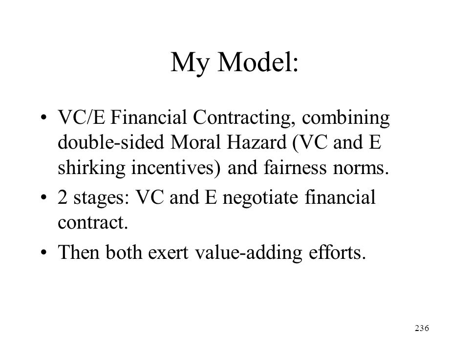 236 My Model: VC/E Financial Contracting, combining double-sided Moral Hazard (VC and E shirking incentives) and fairness norms. 2 stages: VC and E ne