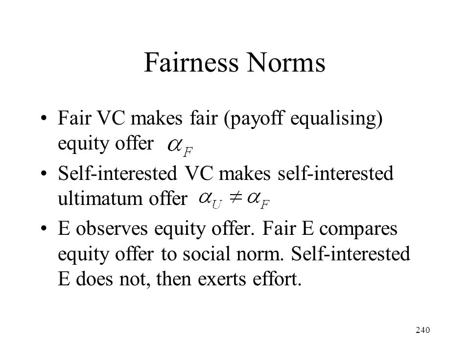 240 Fairness Norms Fair VC makes fair (payoff equalising) equity offer Self-interested VC makes self-interested ultimatum offer E observes equity offe