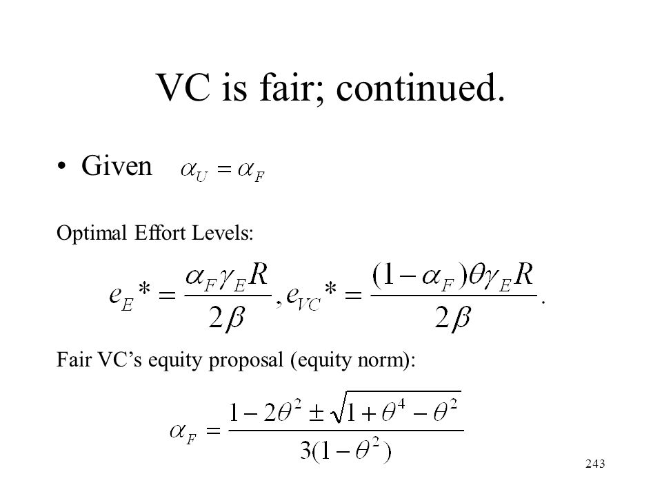 243 VC is fair; continued. Given Optimal Effort Levels: Fair VCs equity proposal (equity norm):