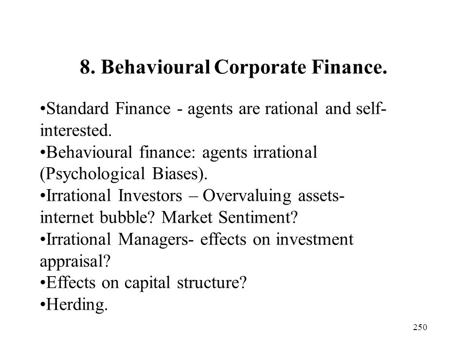 250 8. Behavioural Corporate Finance. Standard Finance - agents are rational and self- interested. Behavioural finance: agents irrational (Psychologic