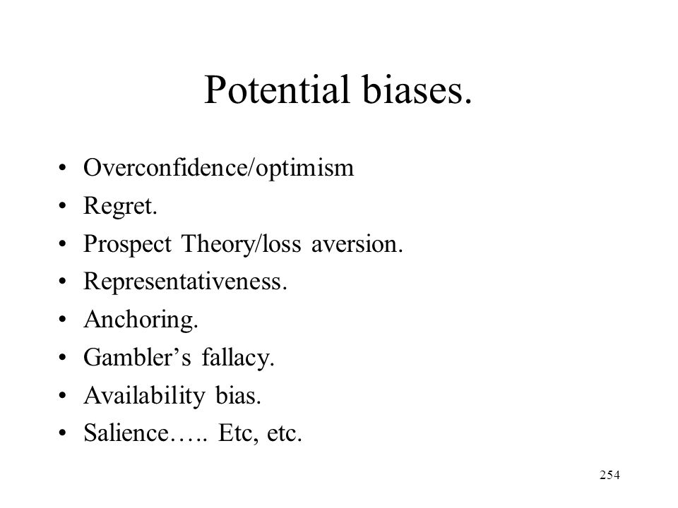 254 Potential biases. Overconfidence/optimism Regret. Prospect Theory/loss aversion. Representativeness. Anchoring. Gamblers fallacy. Availability bia