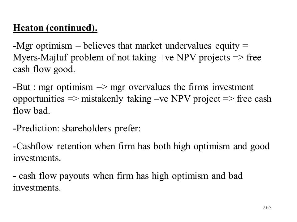 265 Heaton (continued). -Mgr optimism – believes that market undervalues equity = Myers-Majluf problem of not taking +ve NPV projects => free cash flo