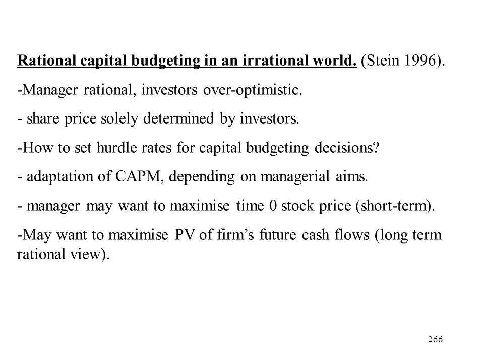 266 Rational capital budgeting in an irrational world. (Stein 1996). -Manager rational, investors over-optimistic. - share price solely determined by