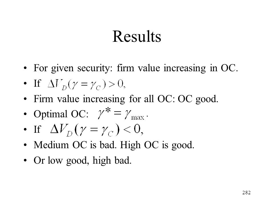 282 Results For given security: firm value increasing in OC. If Firm value increasing for all OC: OC good. Optimal OC: If Medium OC is bad. High OC is