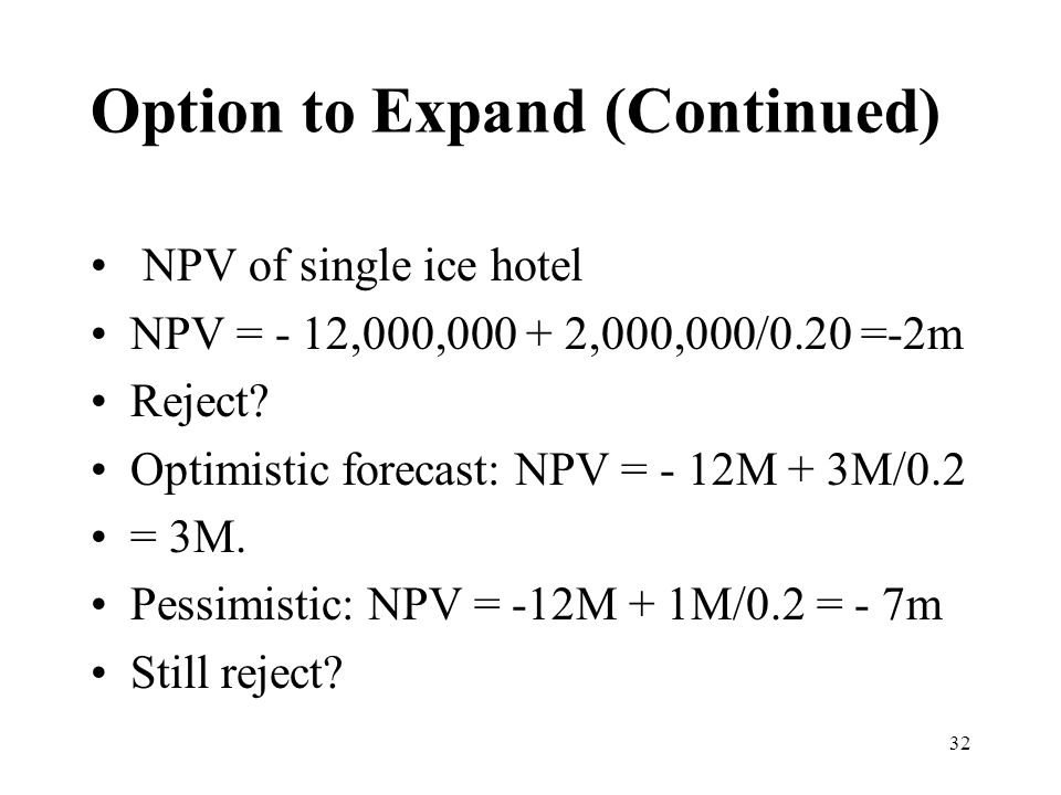 32 NPV of single ice hotel NPV = - 12,000,000 + 2,000,000/0.20 =-2m Reject? Optimistic forecast: NPV = - 12M + 3M/0.2 = 3M. Pessimistic: NPV = -12M +