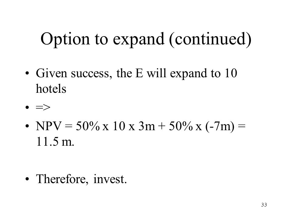 33 Option to expand (continued) Given success, the E will expand to 10 hotels => NPV = 50% x 10 x 3m + 50% x (-7m) = 11.5 m. Therefore, invest.