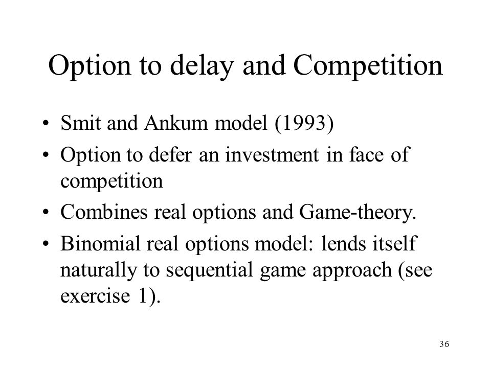 36 Option to delay and Competition Smit and Ankum model (1993) Option to defer an investment in face of competition Combines real options and Game-the
