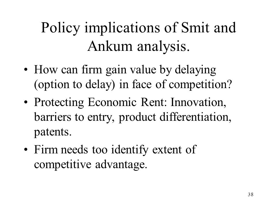 38 Policy implications of Smit and Ankum analysis. How can firm gain value by delaying (option to delay) in face of competition? Protecting Economic R