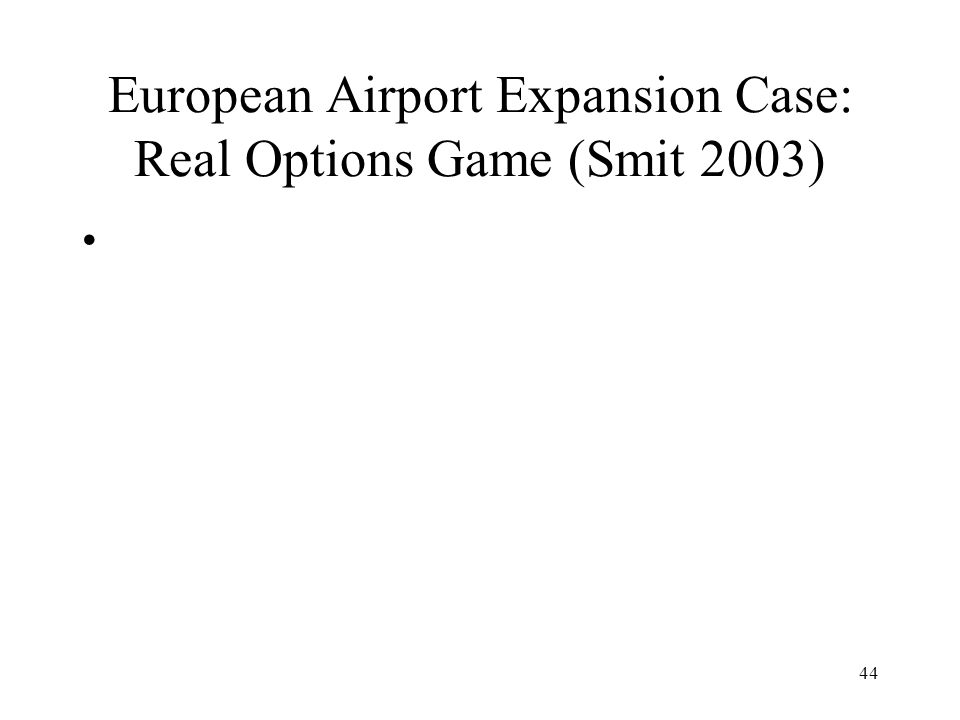 44 European Airport Expansion Case: Real Options Game (Smit 2003)
