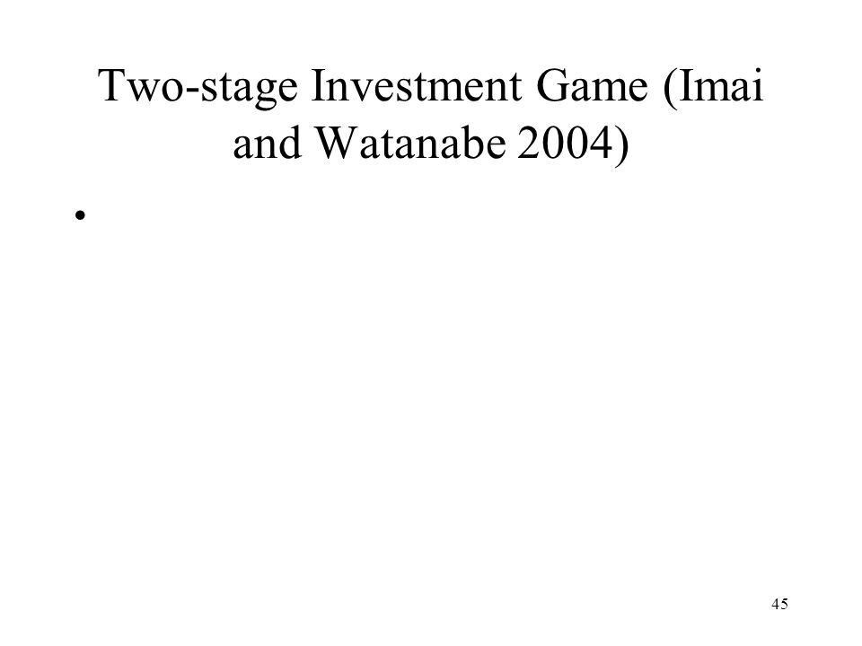 45 Two-stage Investment Game (Imai and Watanabe 2004)