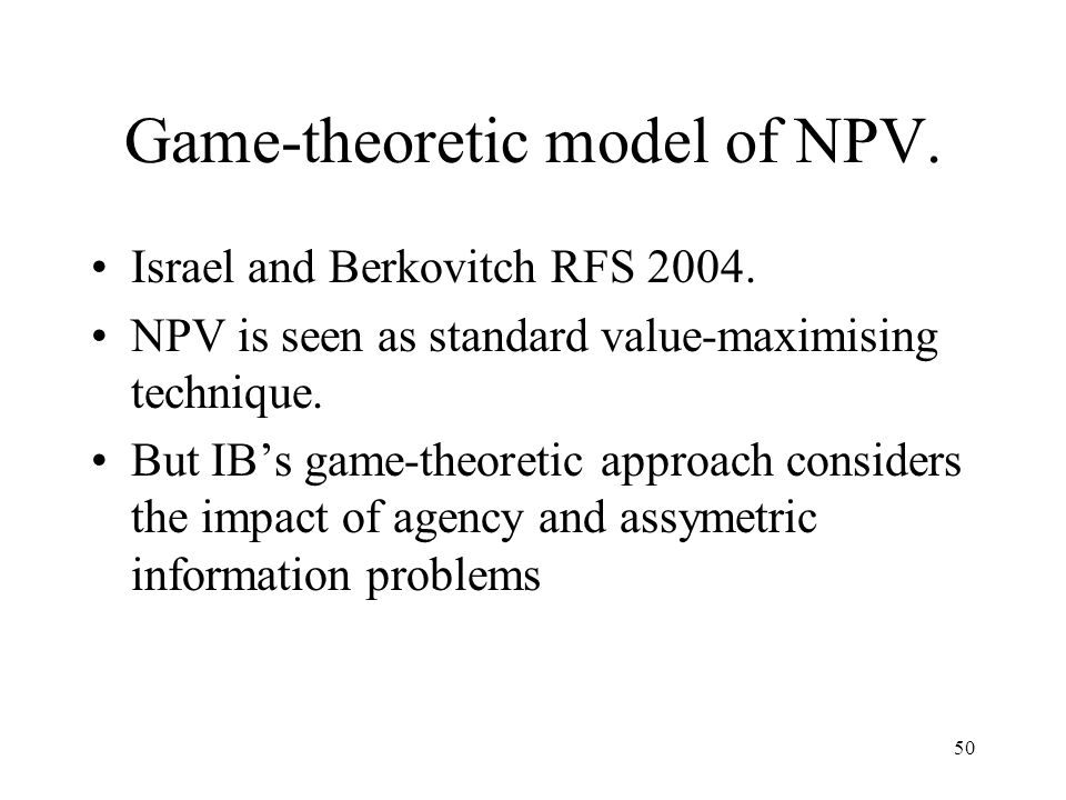50 Game-theoretic model of NPV. Israel and Berkovitch RFS 2004. NPV is seen as standard value-maximising technique. But IBs game-theoretic approach co
