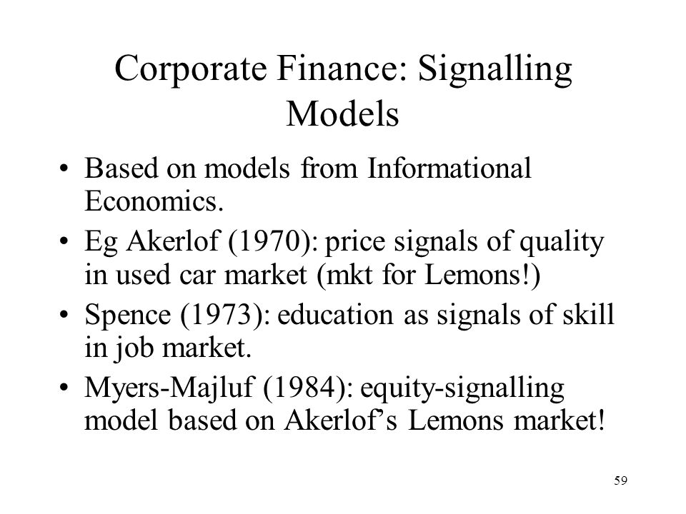59 Corporate Finance: Signalling Models Based on models from Informational Economics. Eg Akerlof (1970): price signals of quality in used car market (