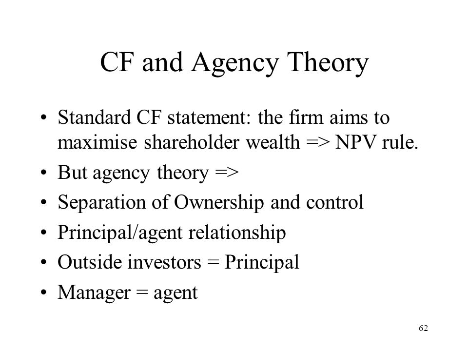 62 CF and Agency Theory Standard CF statement: the firm aims to maximise shareholder wealth => NPV rule. But agency theory => Separation of Ownership