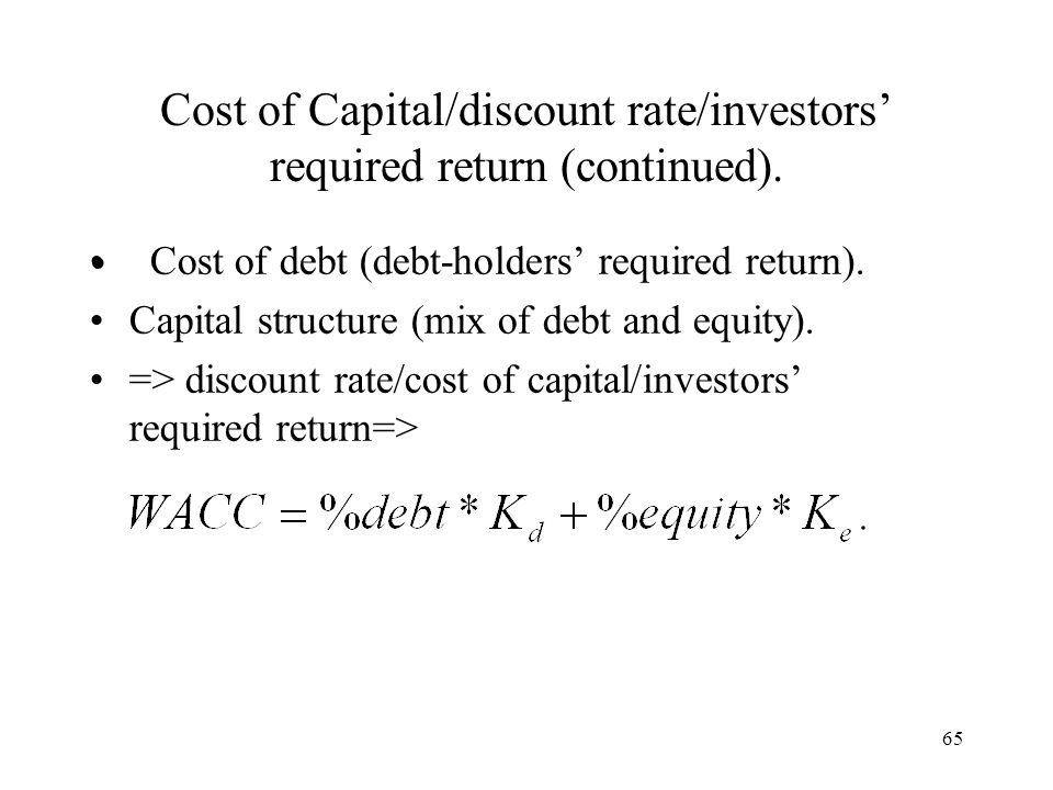 65 Cost of Capital/discount rate/investors required return (continued). Cost of debt (debt-holders required return). Capital structure (mix of debt an