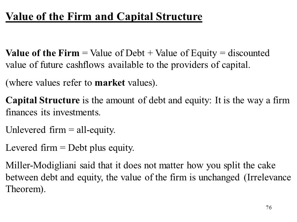 76 Value of the Firm and Capital Structure Value of the Firm = Value of Debt + Value of Equity = discounted value of future cashflows available to the